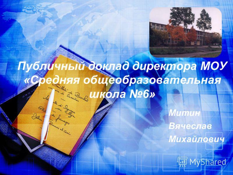 Публичный доклад директора МОУ «Средняя общеобразовательная школа 6» Митин Вячеслав Михайлович
