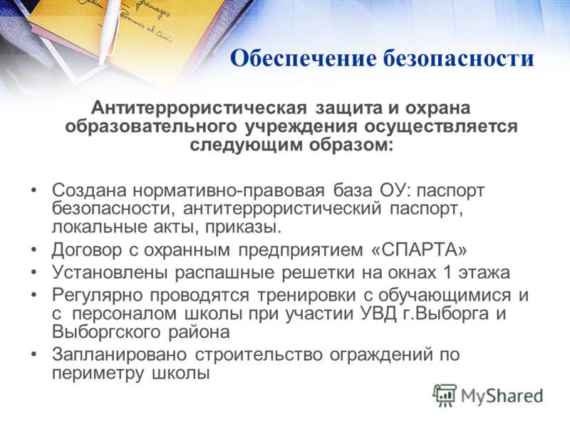 Обеспечение безопасности Антитеррористическая защита и охрана образовательного учреждения осуществляется следующим образом: Создана нормативно-правовая база ОУ: паспорт безопасности, антитеррористический паспорт, локальные акты, приказы. Договор с ох