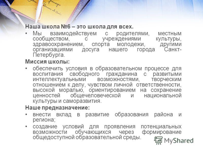 Наша школа 6 – это школа для всех. Мы взаимодействуем с родителями, местным сообществом, с учреждениями культуры, здравоохранением, спорта молодежи, другими организациями досуга нашего города Санкт- Петербурга. Миссия школы: обеспечить условия в обра
