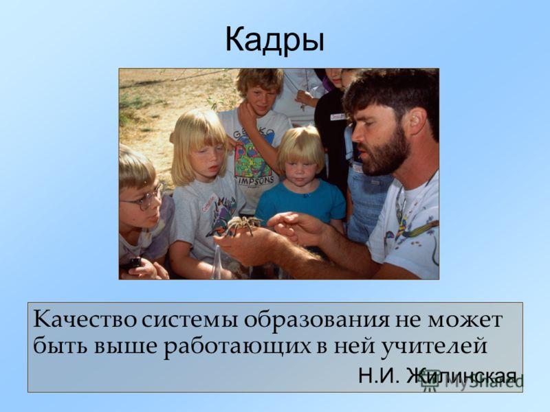Кадры Качество системы образования не может быть выше работающих в ней учителей Н.И. Жилинская