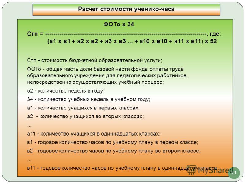 ФОТо х 34 Стп = -------------------------------------------------------------------------------, где: (а1 x в1 + а2 x в2 + а3 x в3... + а10 x в10 + а11 x в11) x 52 Стп - стоимость бюджетной образовательной услуги; ФОТо - общая часть доли базовой част