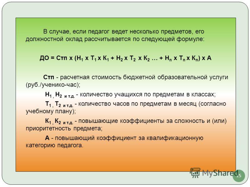 В случае, если педагог ведет несколько предметов, его должностной оклад рассчитывается по следующей формуле: ДО = Стп х (Н 1 х Т 1 х К 1 + Н 2 х Т 2 х К 2 … + Н n х Т n х К n ) x А Стп - расчетная стоимость бюджетной образовательной услуги (руб./учен
