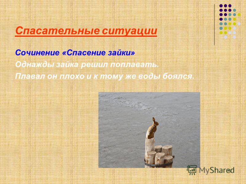 12 Спасательные ситуации Сочинение «Спасение зайки» Однажды зайка решил поплавать. Плавал он плохо и к тому же воды боялся.