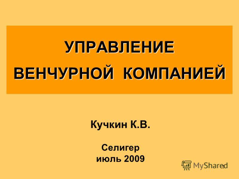 1 УПРАВЛЕНИЕ ВЕНЧУРНОЙ КОМПАНИЕЙ Кучкин К.В. Селигер июль 2009