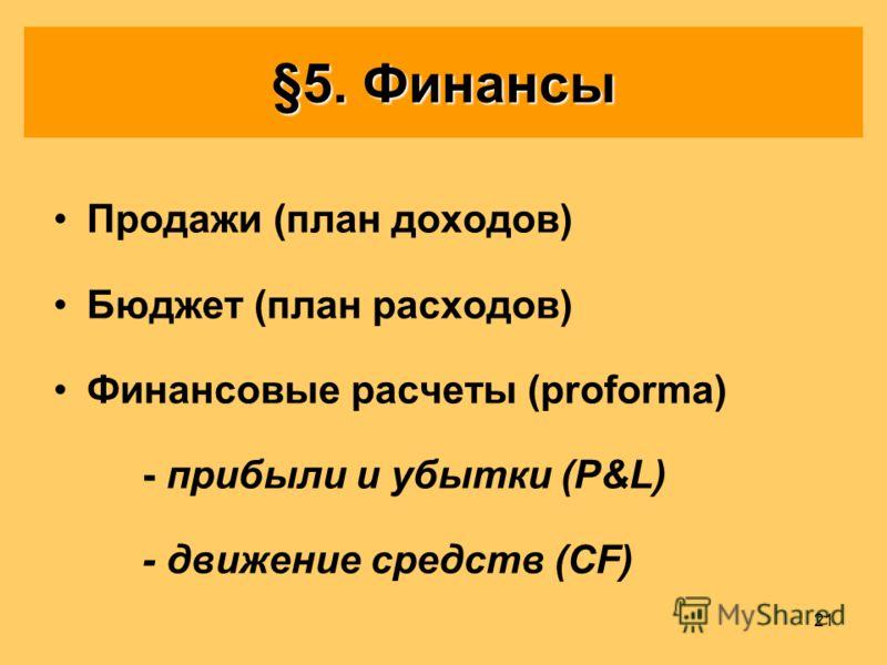21 §5. Финансы Продажи (план доходов) Бюджет (план расходов) Финансовые расчеты (proforma) - прибыли и убытки (P&L) - движение средств (CF)