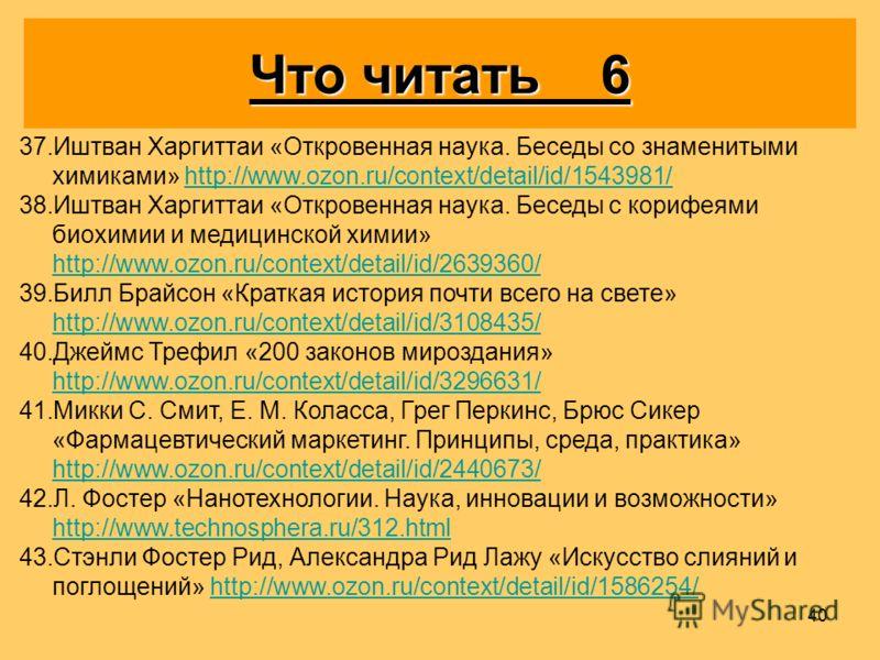 40 37. 37.Иштван Харгиттаи «Откровенная наука. Беседы со знаменитыми химиками» http://www.ozon.ru/context/detail/id/1543981/http://www.ozon.ru/context/detail/id/1543981/ 38. 38.Иштван Харгиттаи «Откровенная наука. Беседы с корифеями биохимии и медици