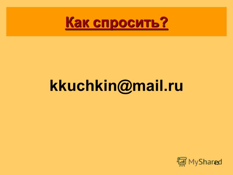 43 Как спросить? kkuchkin@mail.ru