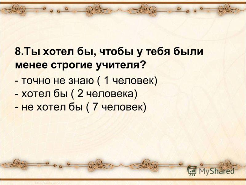 8.Ты хотел бы, чтобы у тебя были менее строгие учителя? - точно не знаю ( 1 человек) - хотел бы ( 2 человека) - не хотел бы ( 7 человек)