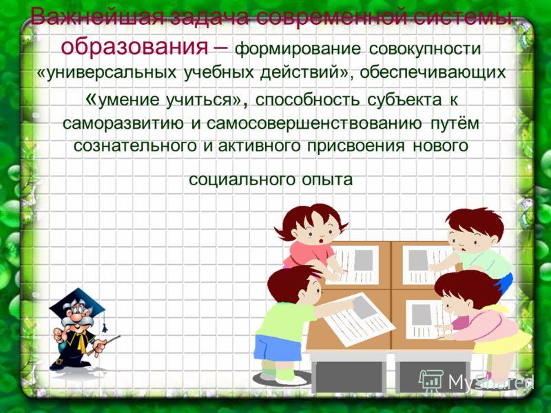 Важнейшая задача современной системы образования – формирование совокупности «универсальных учебных действий», обеспечивающих « умение учиться», способность субъекта к саморазвитию и самосовершенствованию путём сознательного и активного присвоения но