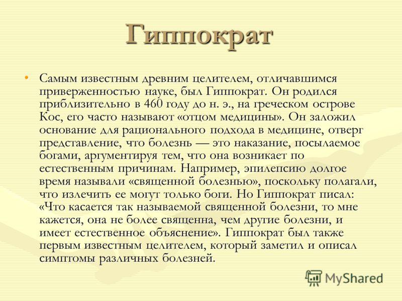 Гиппократ Самым известным древним целителем, отличавшимся приверженностью науке, был Гиппократ. Он родился приблизительно в 460 году до н. э., на греческом острове Кос, его часто называют «отцом медицины». Он заложил основание для рационального подхо