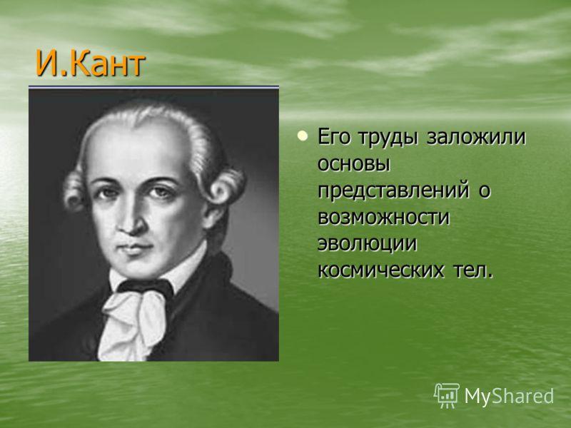 И.Кант Его труды заложили основы представлений о возможности эволюции космических тел. Его труды заложили основы представлений о возможности эволюции космических тел.