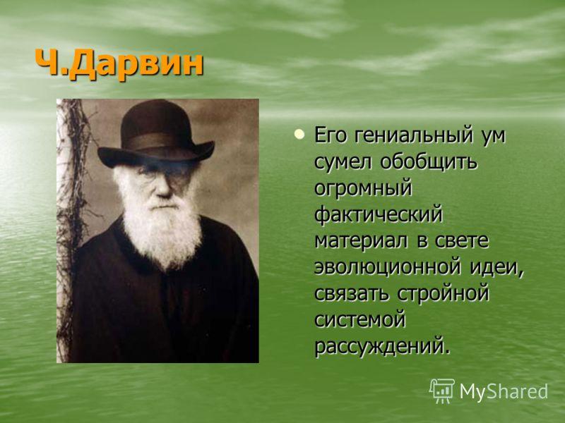 Ч.Дарвин Его гениальный ум сумел обобщить огромный фактический материал в свете эволюционной идеи, связать стройной системой рассуждений. Его гениальный ум сумел обобщить огромный фактический материал в свете эволюционной идеи, связать стройной систе