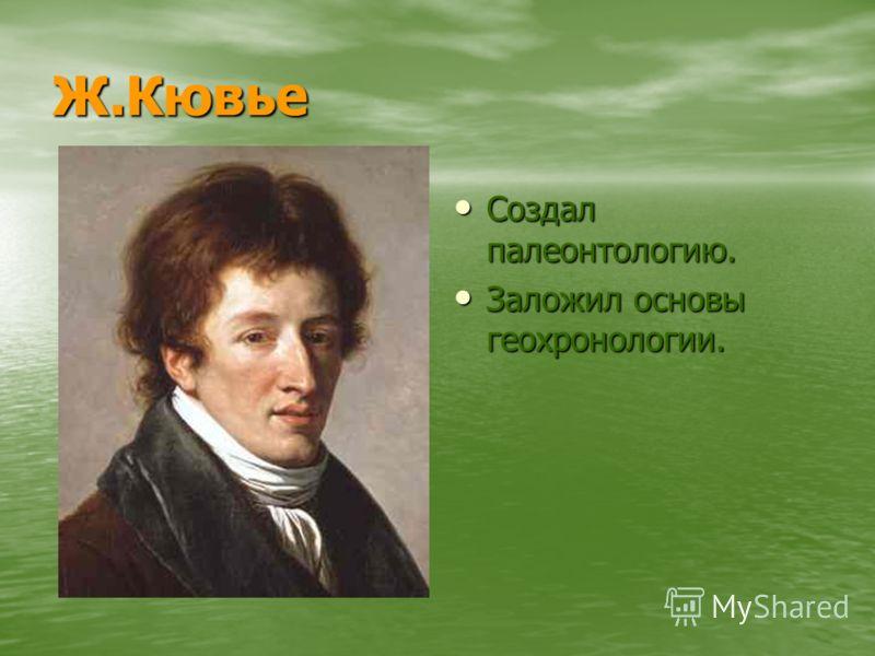 Ж.Кювье Создал палеонтологию. Создал палеонтологию. Заложил основы геохронологии. Заложил основы геохронологии.