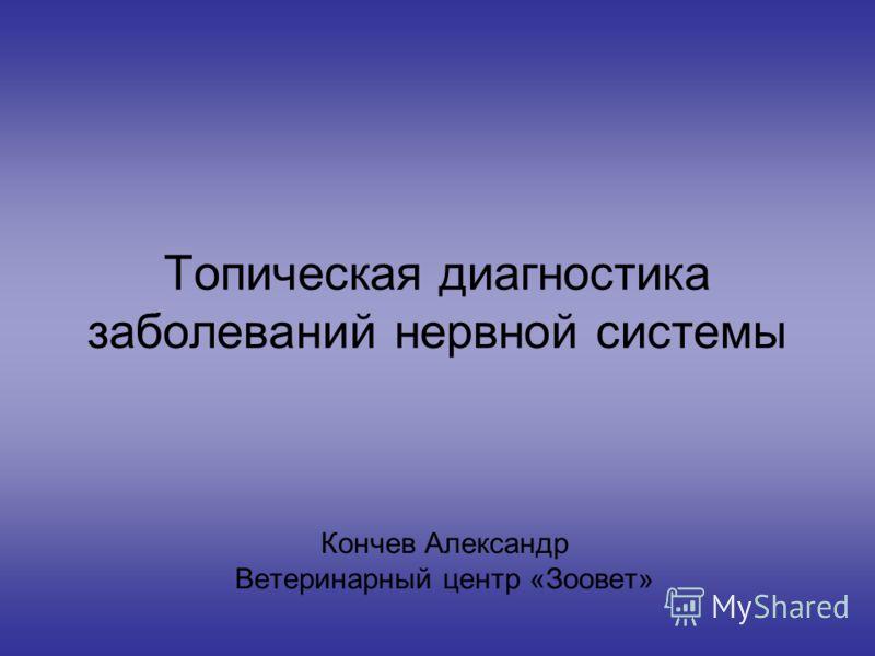Топическая диагностика заболеваний нервной системы Кончев Александр Ветеринарный центр «Зоовет»