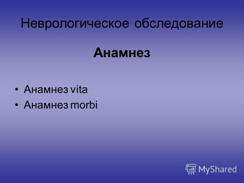 Неврологическое обследование Анамнез Анамнез vita Анамнез morbi