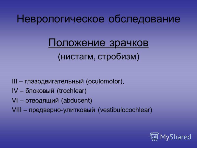Неврологическое обследование Положение зрачков (нистагм, стробизм) III – глазодвигательный (oculomotor), IV – блоковый (trochlear) VI – отводящий (abducent) VIII – предверно-улитковый (vestibulocochlear)