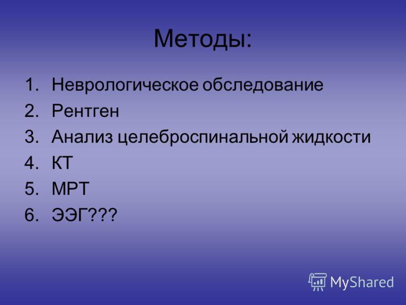 Методы: 1.Неврологическое обследование 2.Рентген 3.Анализ целеброспинальной жидкости 4.КТ 5.МРТ 6.ЭЭГ???