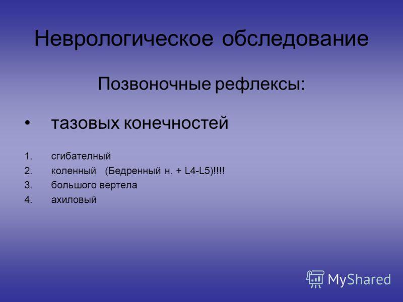 Неврологическое обследование Позвоночные рефлексы: тазовых конечностей 1.сгибателный 2.коленный (Бедренный н. + L4-L5)!!!! 3.большого вертела 4.ахиловый