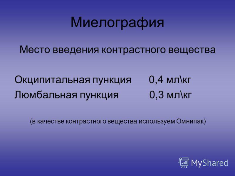 Миелография Место введения контрастного вещества Окципитальная пункция 0,4 мл\кг Люмбальная пункция 0,3 мл\кг (в качестве контрастного вещества используем Омнипак)