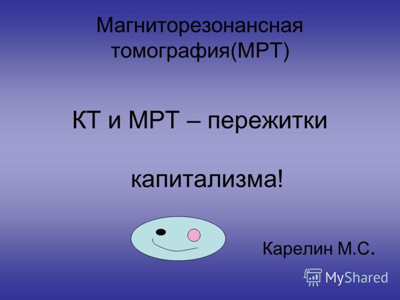Магниторезонансная томография(МРТ) КТ и МРТ – пережитки капитализма! Карелин М.С.