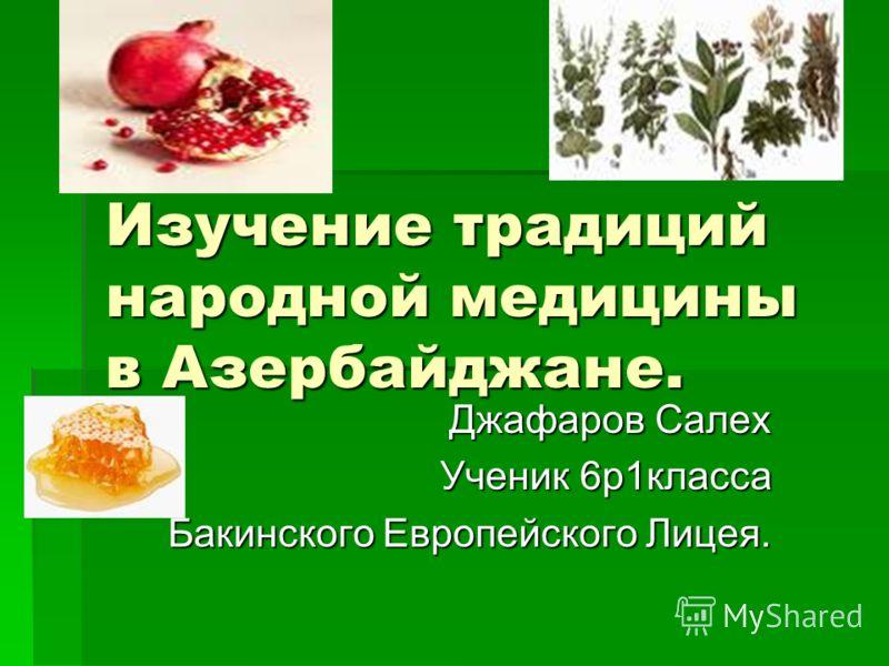 Изучение традиций народной медицины в Азербайджане. Джафаров Салех Ученик 6р1класса Бакинского Европейского Лицея.