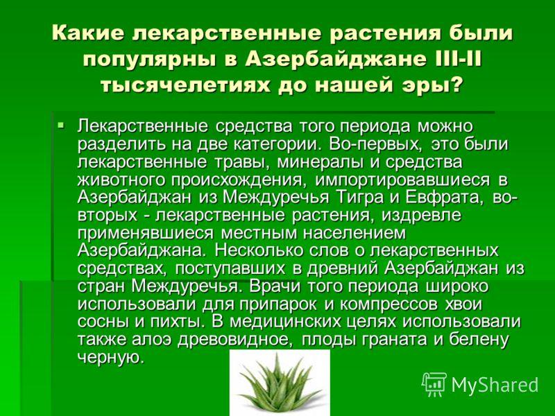 Какие лекарственные растения были популярны в Азербайджане III-II тысячелетиях до нашей эры? Лекарственные средства того периода можно разделить на две категории. Во-первых, это были лекарственные травы, минералы и средства животного происхождения, и