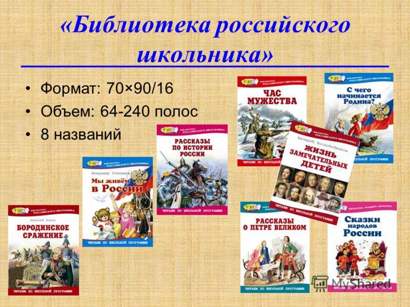 «Библиотека российского школьника» Формат: 70×90/16 Объем: 64-240 полос 8 названий