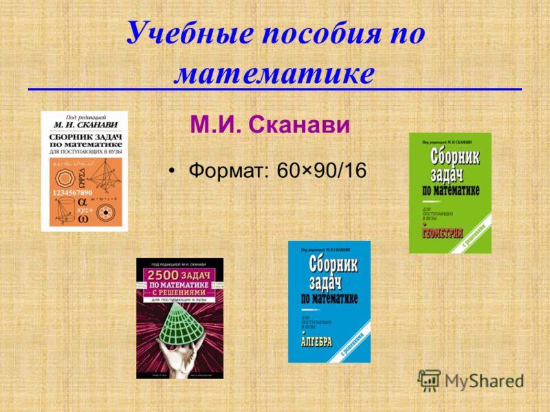 Учебные пособия по математике М.И. Сканави Формат: 60×90/16