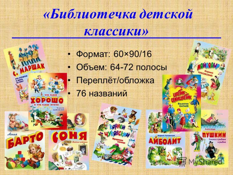 «Библиотечка детской классики» Формат: 60×90/16 Объем: 64-72 полосы Переплёт/обложка 76 названий