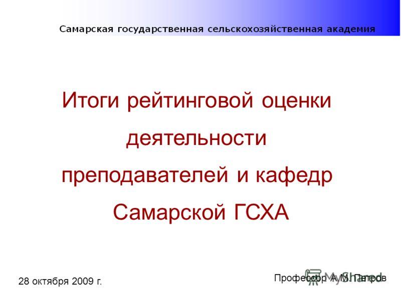Итоги рейтинговой оценки деятельности преподавателей и кафедр Самарской ГСХА 28 октября 2009 г. Профессор А.М. Петров