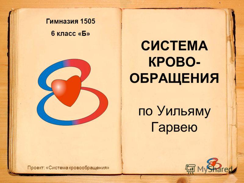 Проект: «Система кровообращения» СИСТЕМА КРОВО- ОБРАЩЕНИЯ по Уильяму Гарвею Гимназия 1505 6 класс «Б»