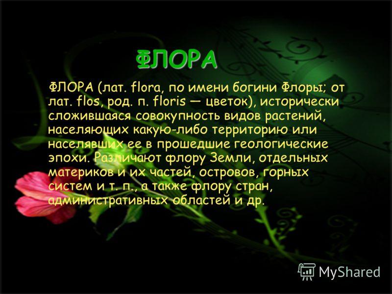 ФЛОРА ФЛОРА (лат. flora, по имени богини Флоры; от лат. flos, род. п. floris цветок), исторически сложившаяся совокупность видов растений, населяющих какую-либо территорию или населявших ее в прошедшие геологические эпохи. Различают флору Земли, отде