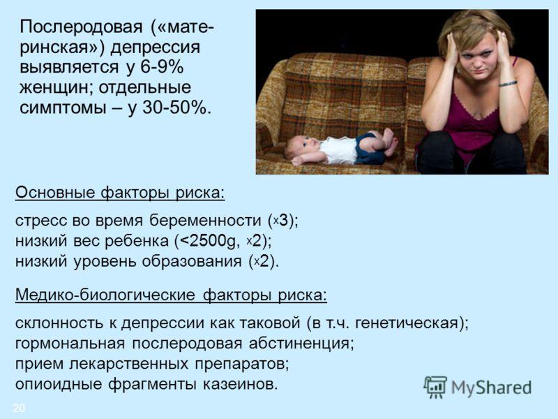 20 Послеродовая («мате- ринская») депрессия выявляется у 6-9% женщин; отдельные симптомы – у 30-50%. Основные факторы риска: стресс во время беременности ( х 3); низкий вес ребенка (