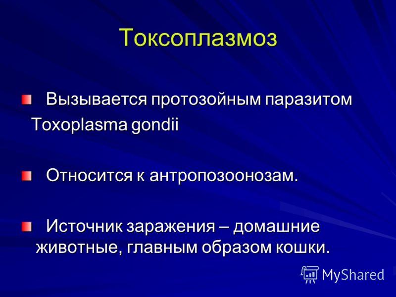 Токсоплазмоз Вызывается протозойным паразитом Вызывается протозойным паразитом Toxoplasma gondii Toxoplasma gondii Относится к антропозоонозам. Относится к антропозоонозам. Источник заражения – домашние животные, главным образом кошки. Источник зараж