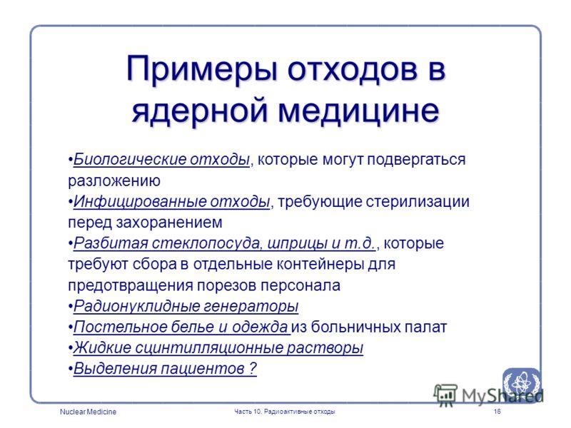 Nuclear Medicine Часть 10. Радиоактивные отходы16 Примеры отходов в ядерной медицине Биологические отходы, которые могут подвергаться разложению Инфицированные отходы, требующие стерилизации перед захоранением Разбитая стеклопосуда, шприцы и т.д., ко