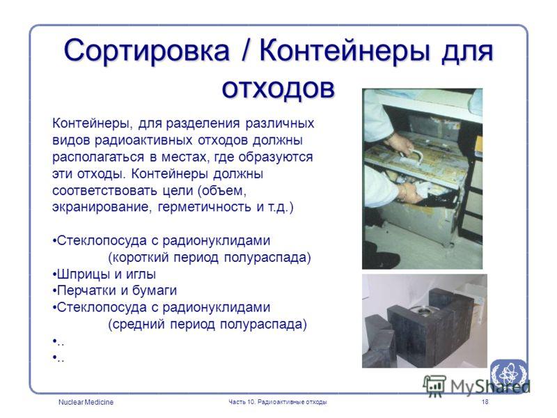 Nuclear Medicine Часть 10. Радиоактивные отходы18 Сортировка / Контейнеры для отходов Контейнеры, для разделения различных видов радиоактивных отходов должны располагаться в местах, где образуются эти отходы. Контейнеры должны соответствовать цели (о