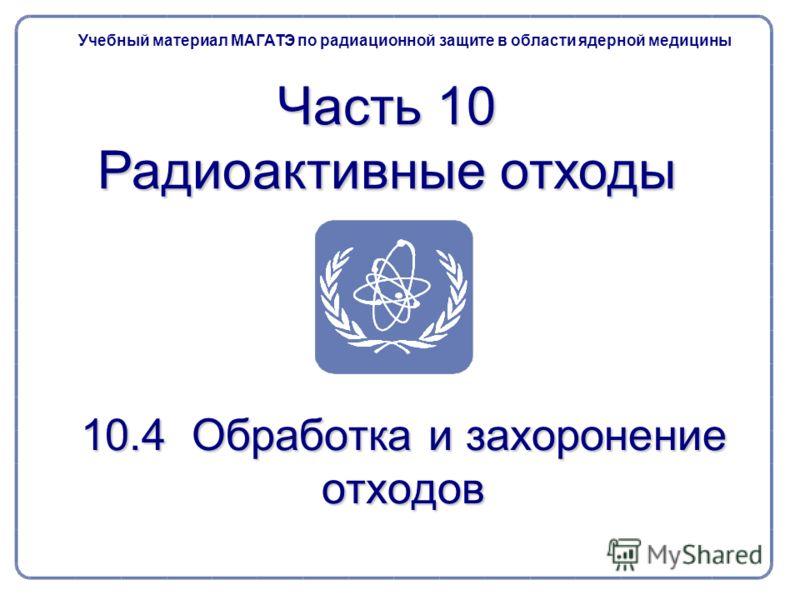 10.4 Обработка и захоронение отходов Учебный материал МАГАТЭ по радиационной защите в области ядерной медицины Часть 10 Радиоактивные отходы