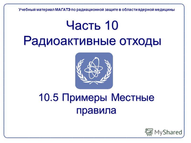 10.5 Примеры Местные правила Учебный материал МАГАТЭ по радиационной защите в области ядерной медицины Часть 10 Радиоактивные отходы