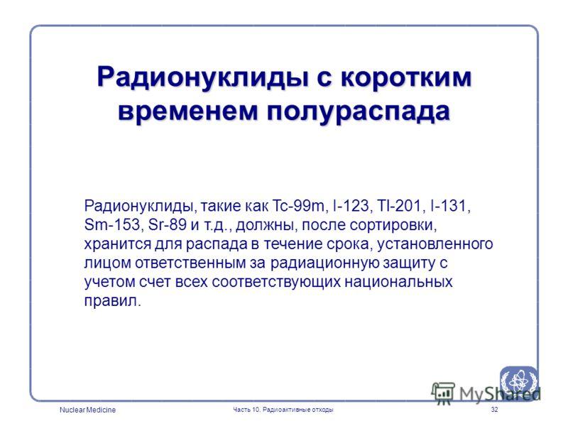 Nuclear Medicine Часть 10. Радиоактивные отходы32 Радионуклиды, такие как Tc-99m, I-123, Tl-201, I-131, Sm-153, Sr-89 и т.д., должны, после сортировки, хранится для распада в течение срока, установленного лицом ответственным за радиационную защиту с