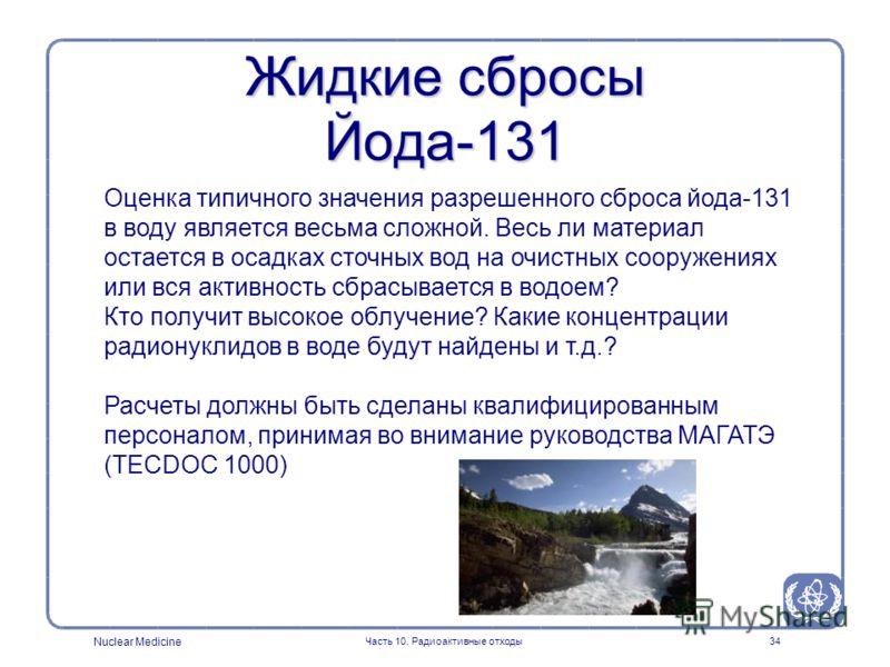 Nuclear Medicine Часть 10. Радиоактивные отходы34 Жидкие сбросы Йода-131 Оценка типичного значения разрешенного сброса йода-131 в воду является весьма сложной. Весь ли материал остается в осадках сточных вод на очистных сооружениях или вся активность
