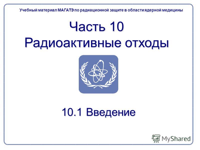 10.1 Введение Учебный материал МАГАТЭ по радиационной защите в области ядерной медицины Часть 10 Радиоактивные отходы