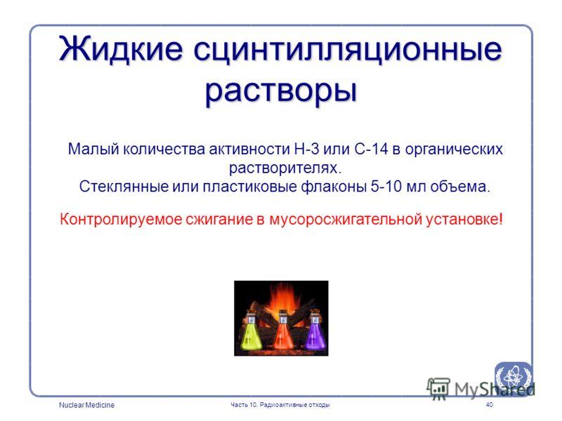 Nuclear Medicine Часть 10. Радиоактивные отходы40 Жидкие сцинтилляционные растворы Малый количества активности H-3 или С-14 в органических растворителях. Стеклянные или пластиковые флаконы 5-10 мл объема. Контролируемое сжигание в мусоросжигательной