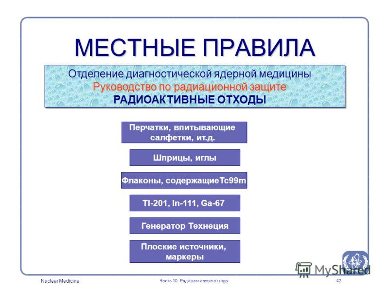 Nuclear Medicine Часть 10. Радиоактивные отходы42 МЕСТНЫЕ ПРАВИЛА Отделение диагностической ядерной медицины Руководство по радиационной защите РАДИОАКТИВНЫЕ ОТХОДЫ Перчатки, впитывающие салфетки, ит.д. Шприцы, иглы Флаконы, содержащиеTc99m Tl-201, I