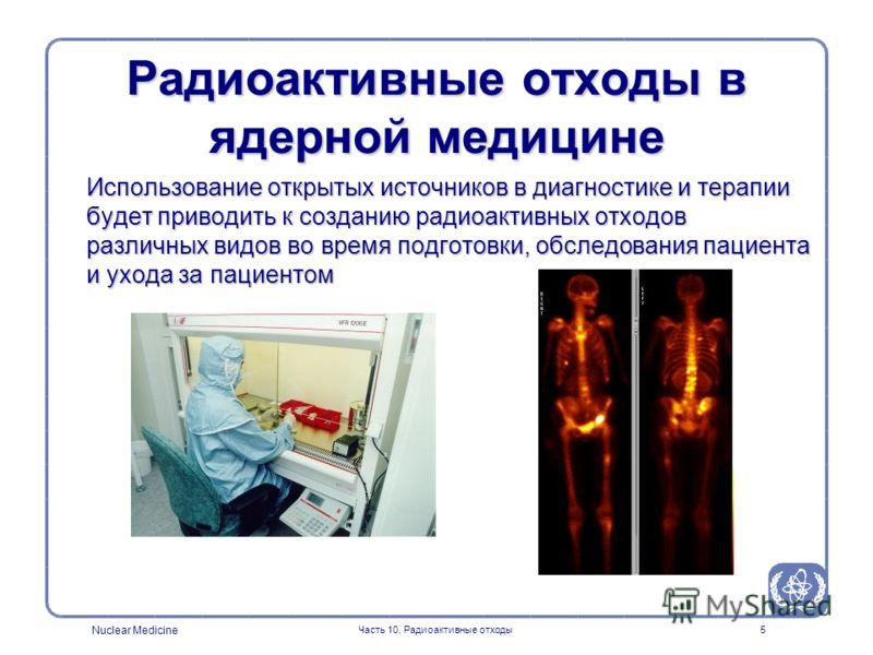 Nuclear Medicine Часть 10. Радиоактивные отходы5 Использование открытых источников в диагностике и терапии будет приводить к созданию радиоактивных отходов различных видов во время подготовки, обследования пациента и ухода за пациентом Радиоактивные