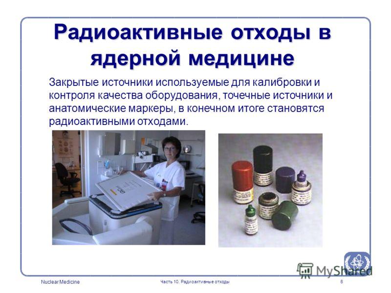 Nuclear Medicine Часть 10. Радиоактивные отходы6 Закрытые источники используемые для калибровки и контроля качества оборудования, точечные источники и анатомические маркеры, в конечном итоге становятся радиоактивными отходами. Радиоактивные отходы в