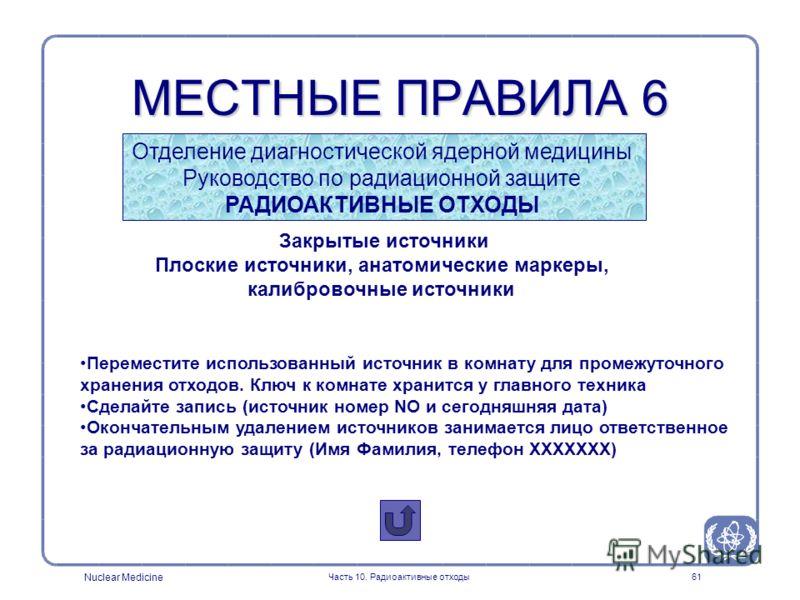 Nuclear Medicine Часть 10. Радиоактивные отходы61 Закрытые источники Плоские источники, анатомические маркеры, калибровочные источники Переместите использованный источник в комнату для промежуточного хранения отходов. Ключ к комнате хранится у главно