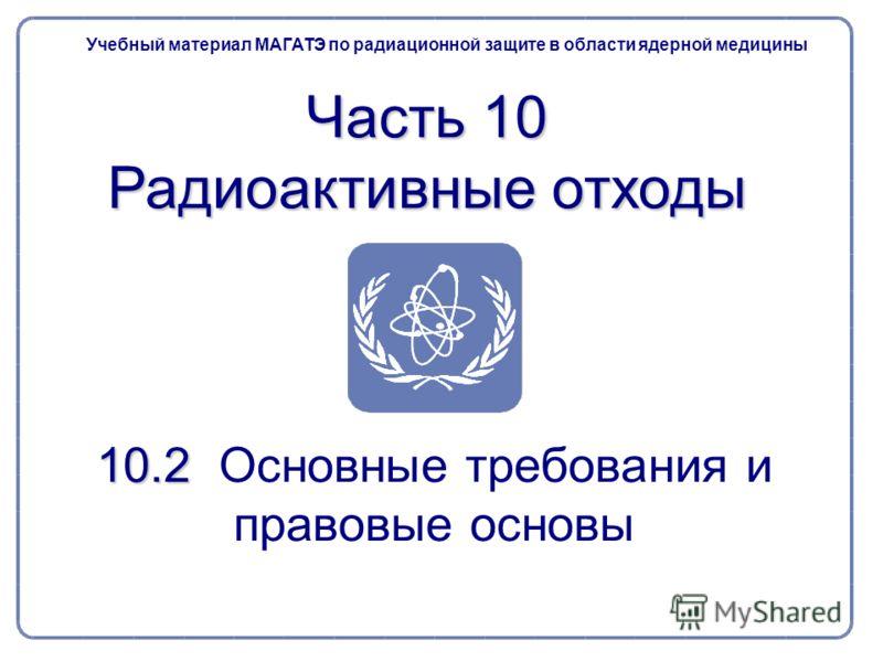 10.2 10.2 Основные требования и правовые основы Учебный материал МАГАТЭ по радиационной защите в области ядерной медицины Часть 10 Радиоактивные отходы
