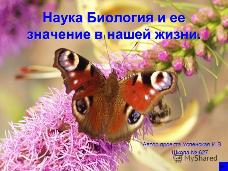 Наука Биология и ее значение в нашей жизни. Автор проекта Успенская И.В. Школа 627