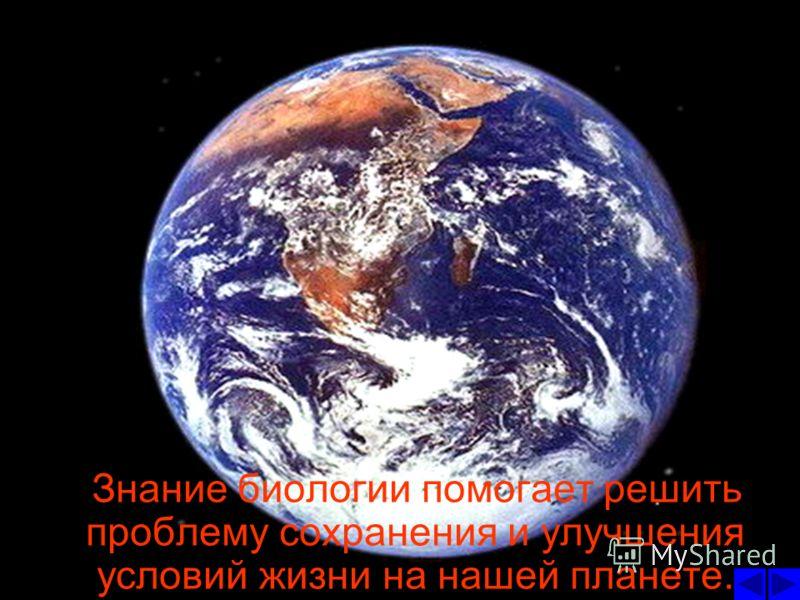 Знание биологии помогает решить проблему сохранения и улучшения условий жизни на нашей планете.