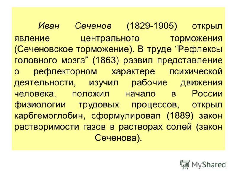 Иван Сеченов (1829-1905) открыл явление центрального торможения (Сеченовское торможение). В труде Рефлексы головного мозга (1863) развил представление о рефлекторном характере психической деятельности, изучил рабочие движения человека, положил начало